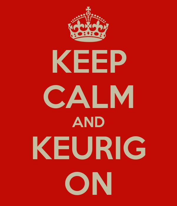 KEEP CALM AND KEURIG ON