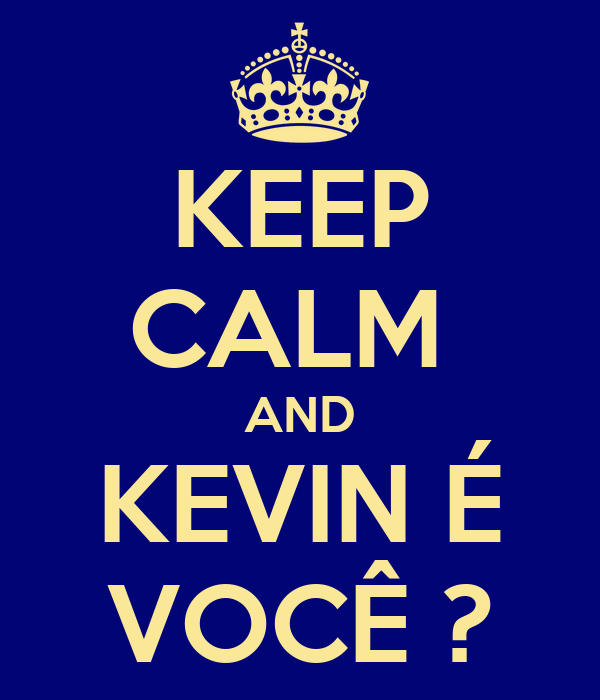 KEEP CALM  AND KEVIN É VOCÊ ?