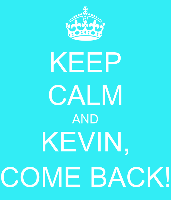 KEEP CALM AND KEVIN, COME BACK!