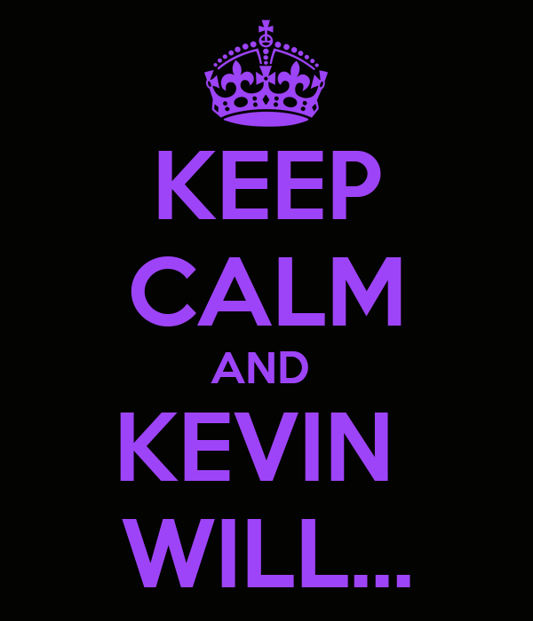 KEEP CALM AND  KEVIN  WILL...