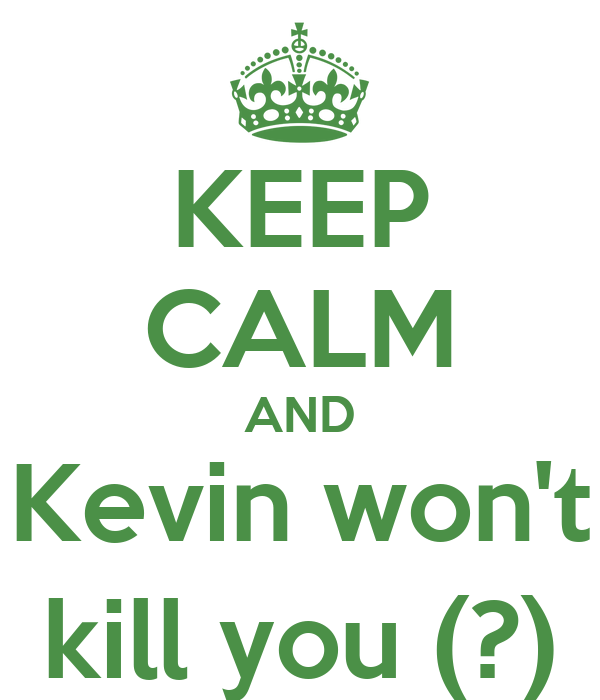 KEEP CALM AND Kevin won't kill you (?)