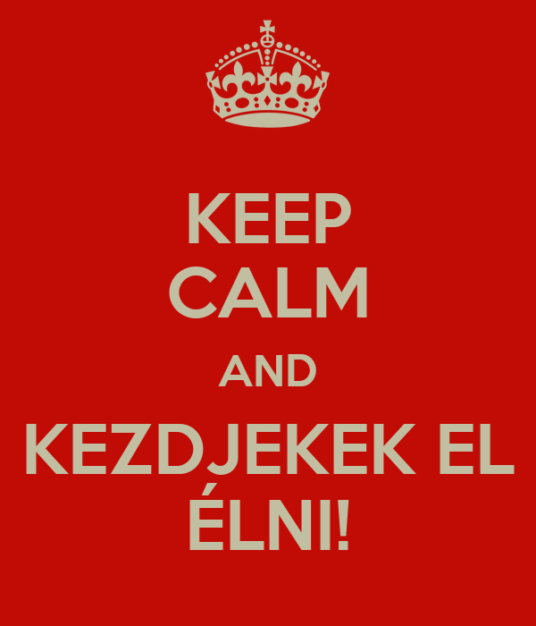KEEP CALM AND KEZDJEKEK EL ÉLNI!