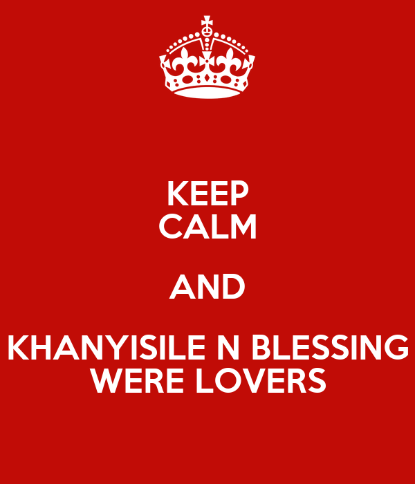 KEEP CALM AND KHANYISILE N BLESSING WERE LOVERS