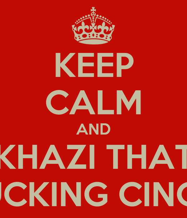 KEEP CALM AND KHAZI THAT FUCKING CINCO