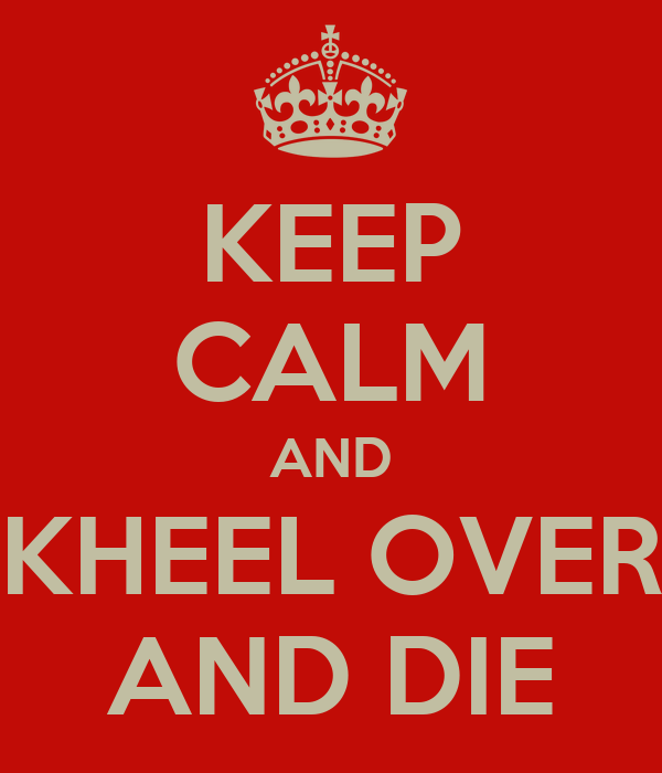 KEEP CALM AND KHEEL OVER AND DIE