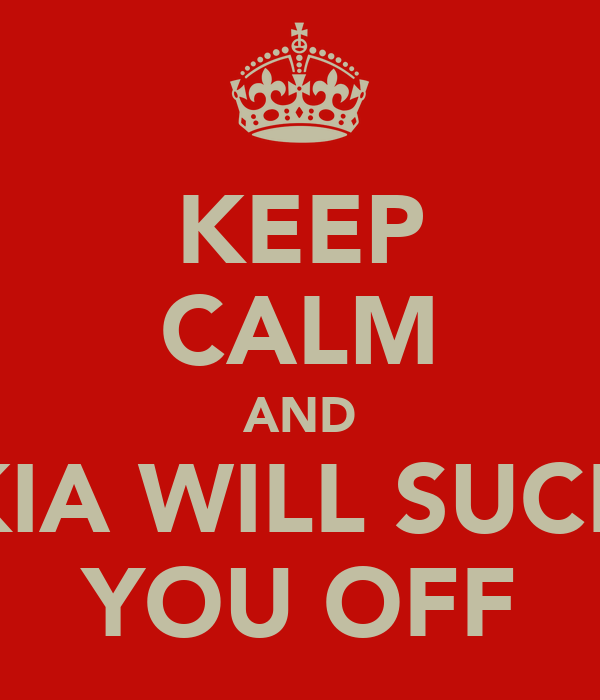 KEEP CALM AND KIA WILL SUCK YOU OFF