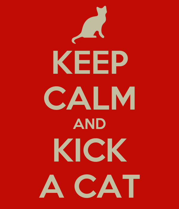 KEEP CALM AND KICK A CAT