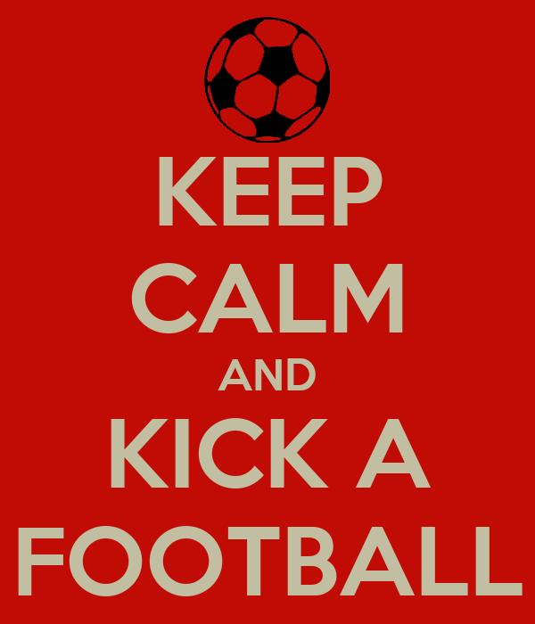 KEEP CALM AND KICK A FOOTBALL