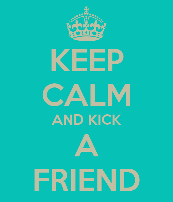 KEEP CALM AND KICK A FRIEND