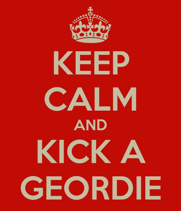 KEEP CALM AND KICK A GEORDIE