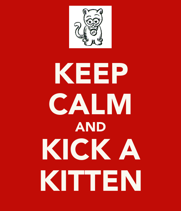 KEEP CALM AND KICK A KITTEN