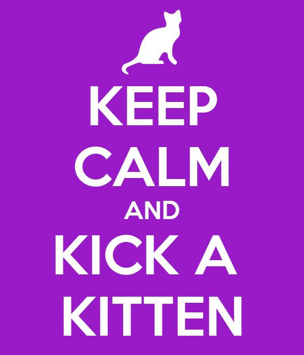 KEEP CALM AND KICK A  KITTEN