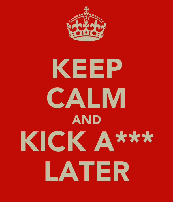 KEEP CALM AND KICK A*** LATER