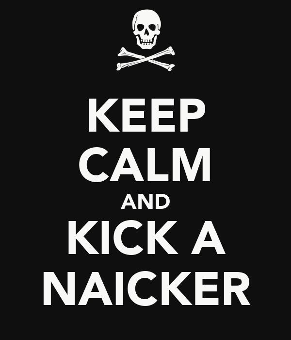 KEEP CALM AND KICK A NAICKER