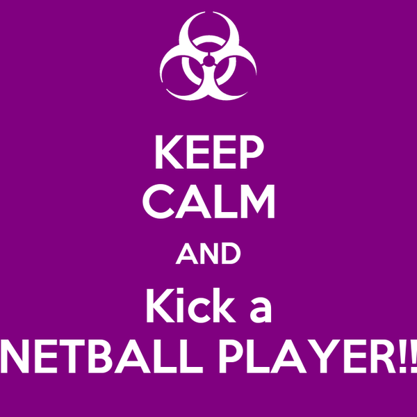 KEEP CALM AND Kick a NETBALL PLAYER!!