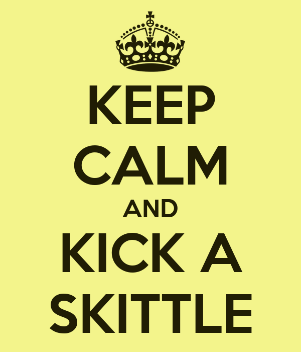 KEEP CALM AND KICK A SKITTLE