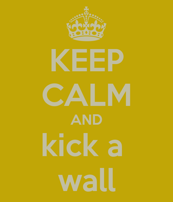 KEEP CALM AND kick a  wall