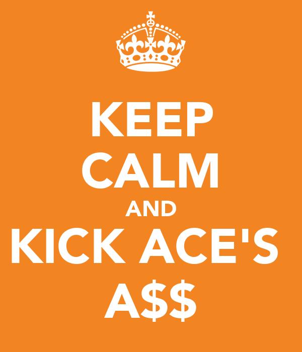 KEEP CALM AND KICK ACE'S  A$$