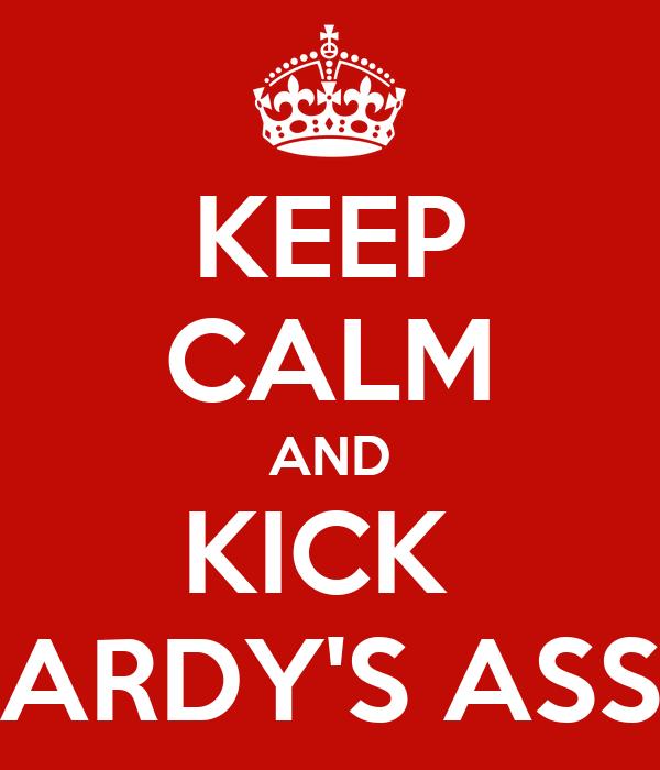 KEEP CALM AND KICK  ARDY'S ASS
