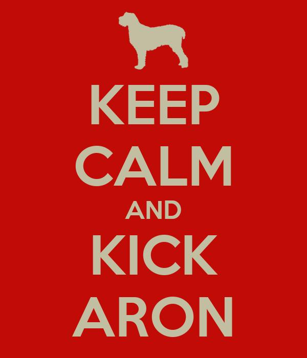 KEEP CALM AND KICK ARON