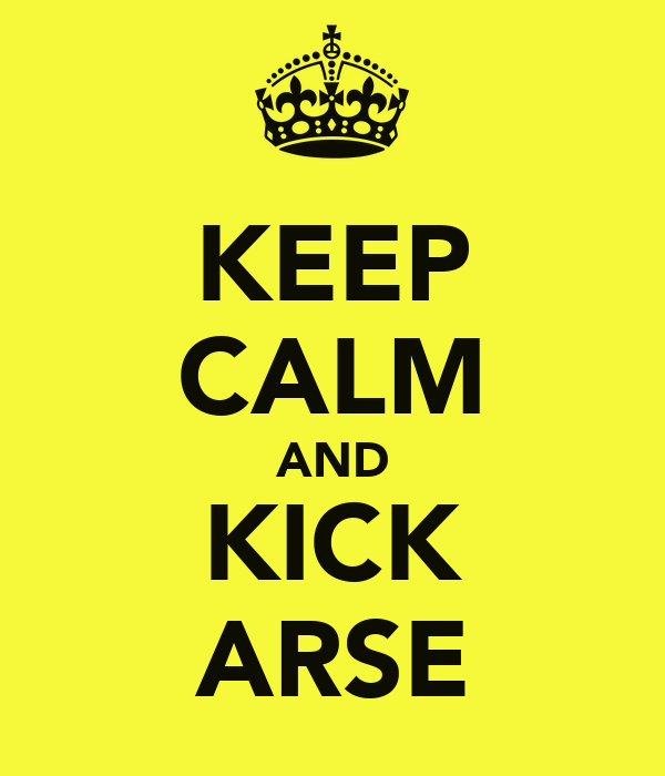 KEEP CALM AND KICK ARSE