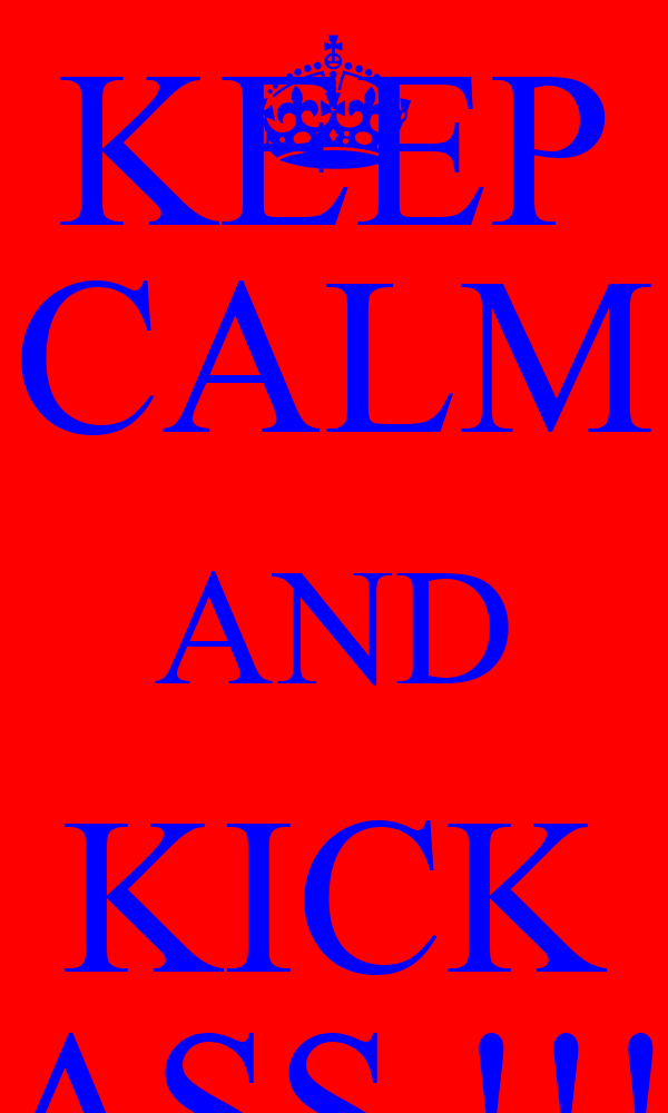 KEEP CALM AND KICK ASS !!!