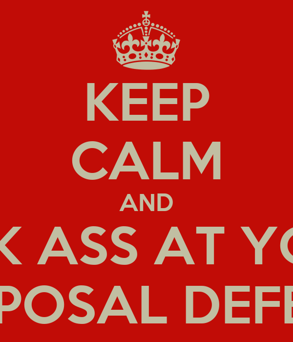 KEEP CALM AND KICK ASS AT YOUR PROPOSAL DEFENSE