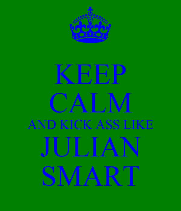 KEEP CALM AND KICK ASS LIKE JULIAN SMART
