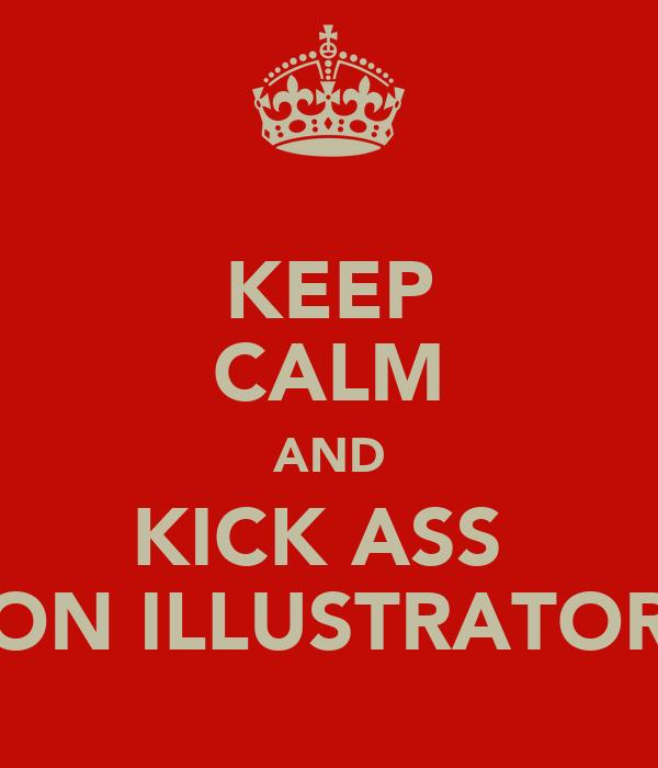 KEEP CALM AND KICK ASS  ON ILLUSTRATOR