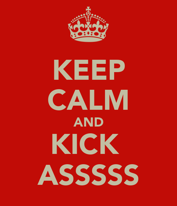 KEEP CALM AND KICK  ASSSSS