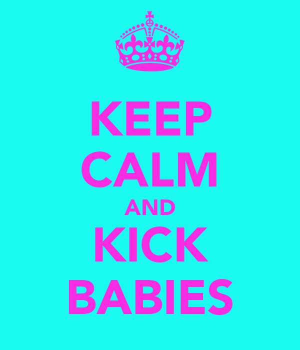 KEEP CALM AND KICK BABIES