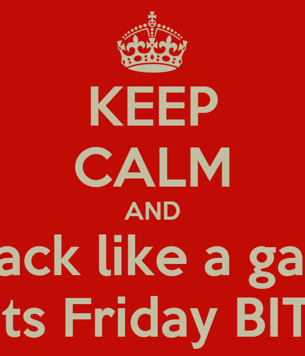 KEEP CALM AND Kick back like a gangster cause its Friday BITCHES!!