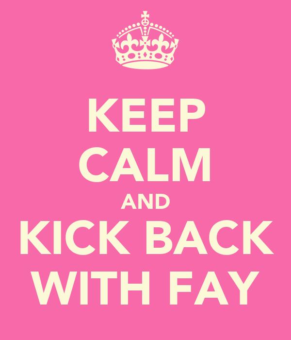 KEEP CALM AND KICK BACK WITH FAY