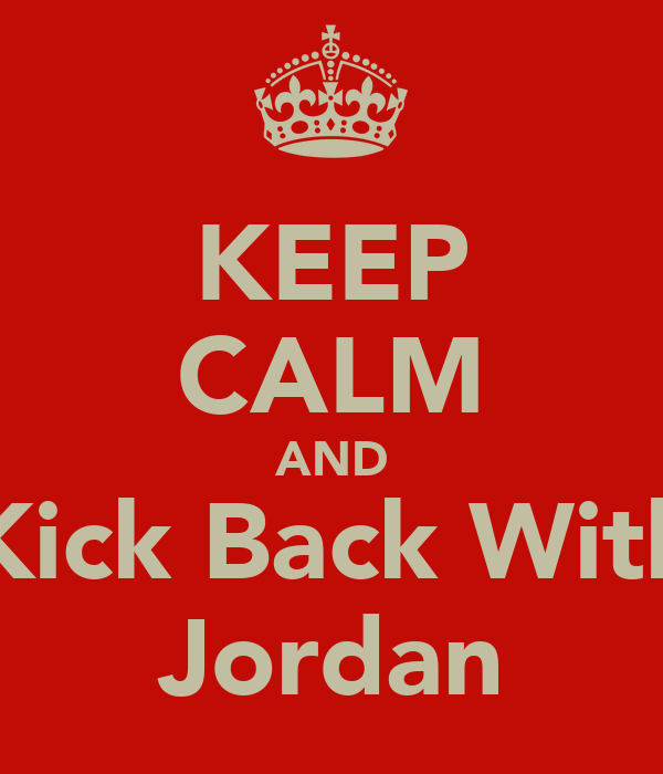 KEEP CALM AND Kick Back With Jordan