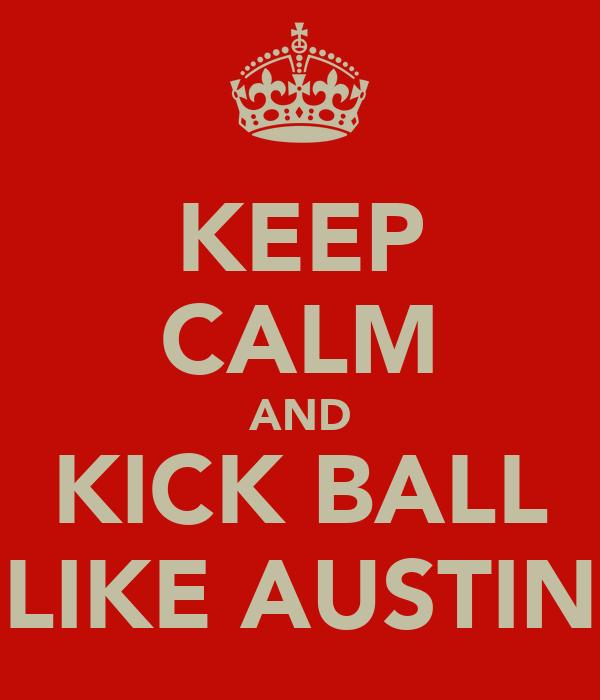 KEEP CALM AND KICK BALL LIKE AUSTIN