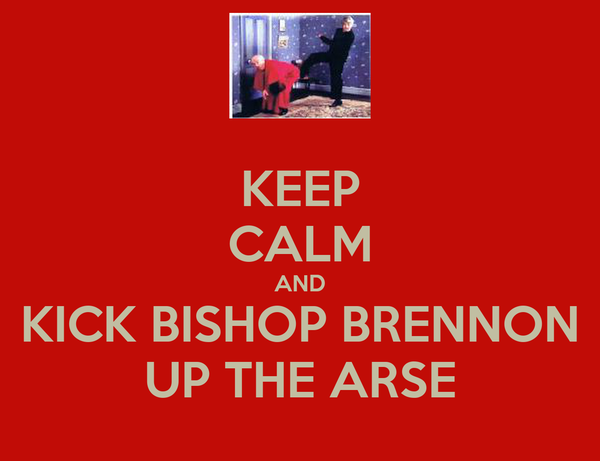 KEEP CALM AND KICK BISHOP BRENNON UP THE ARSE
