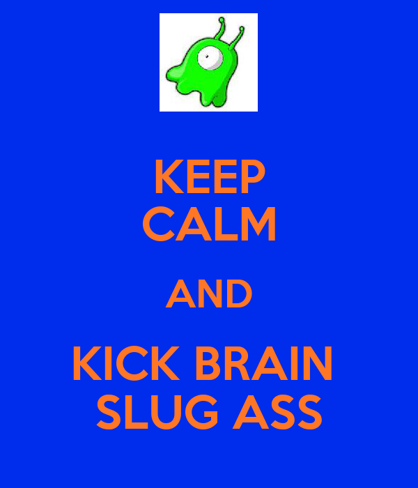 KEEP CALM AND KICK BRAIN  SLUG ASS