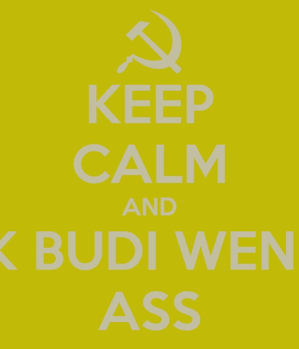 KEEP CALM AND KICK BUDI WENCE'S ASS