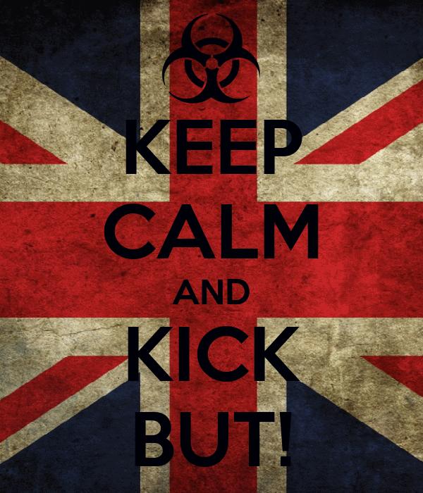 KEEP CALM AND KICK BUT!