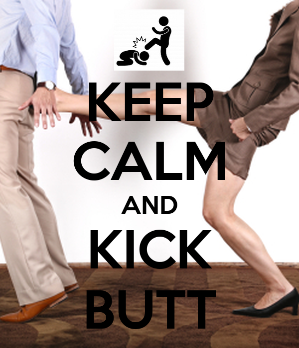 KEEP CALM AND KICK BUTT