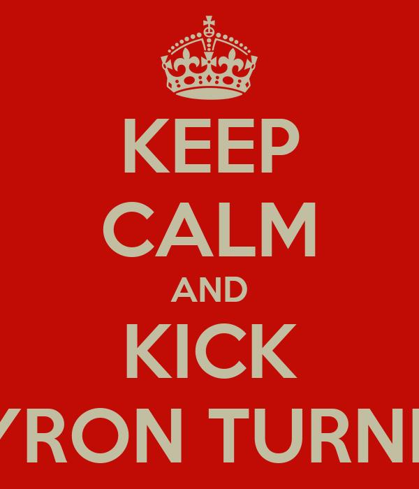 KEEP CALM AND KICK BYRON TURNER