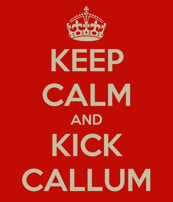 KEEP CALM AND KICK CALLUM