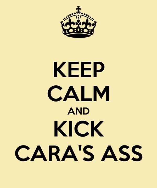 KEEP CALM AND KICK CARA'S ASS