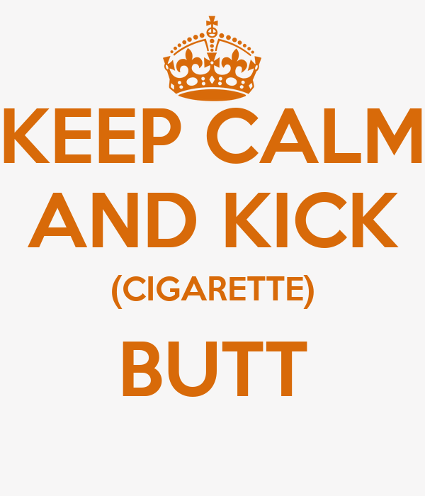 KEEP CALM AND KICK (CIGARETTE) BUTT