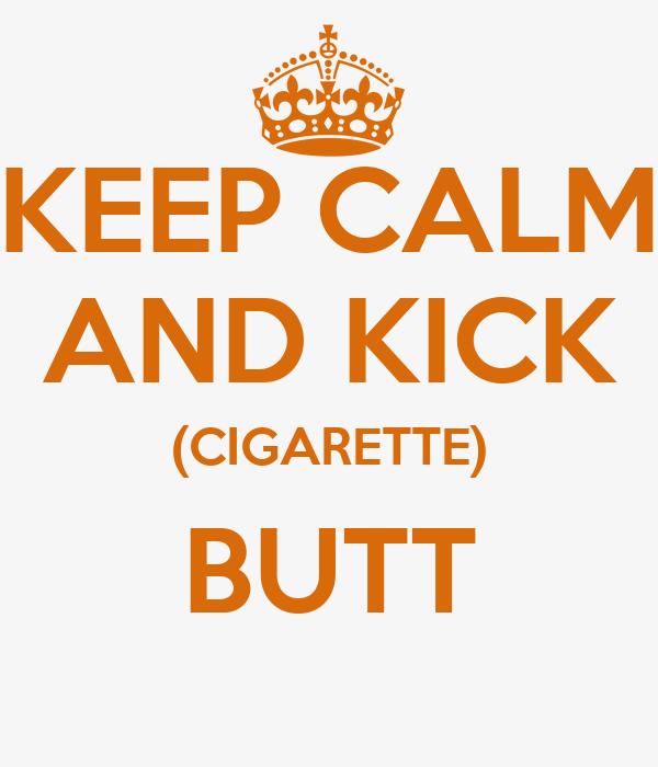 KEEP CALM AND KICK (CIGARETTE) BUTT