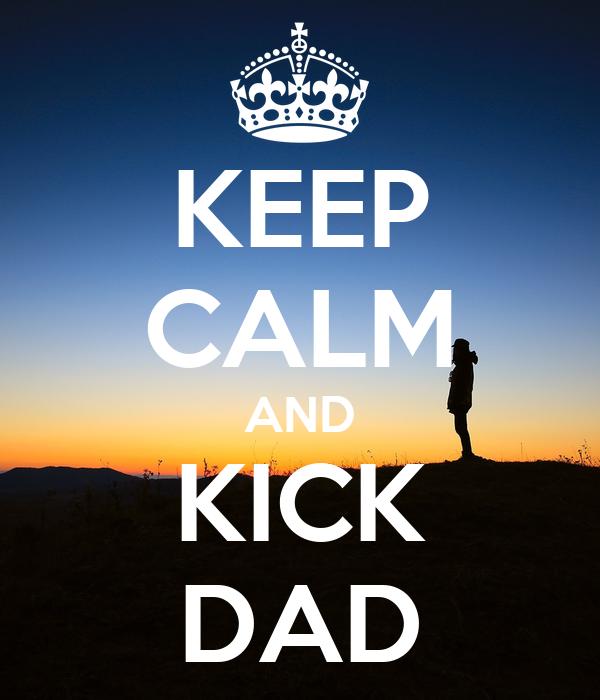 KEEP CALM AND KICK DAD