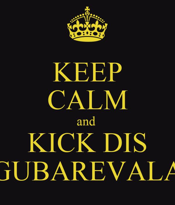 KEEP CALM and  KICK DIS GUBAREVALA