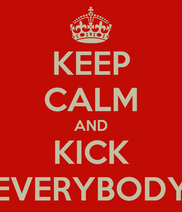 KEEP CALM AND KICK EVERYBODY