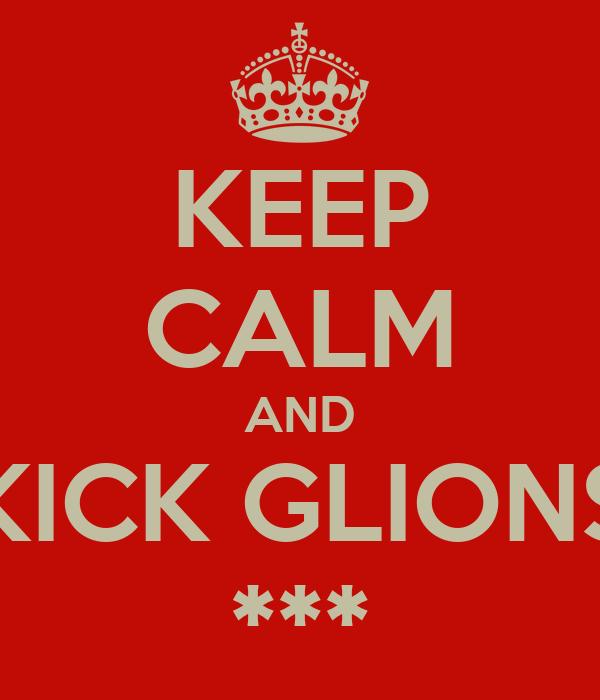 KEEP CALM AND KICK GLIONS ***
