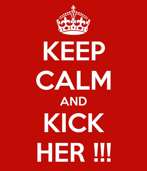 KEEP CALM AND KICK HER !!!